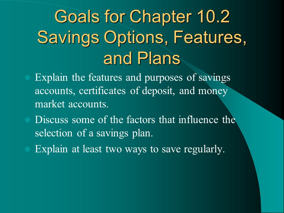 Goals for Chapter 10.2 Savings Options, Features, and Plans