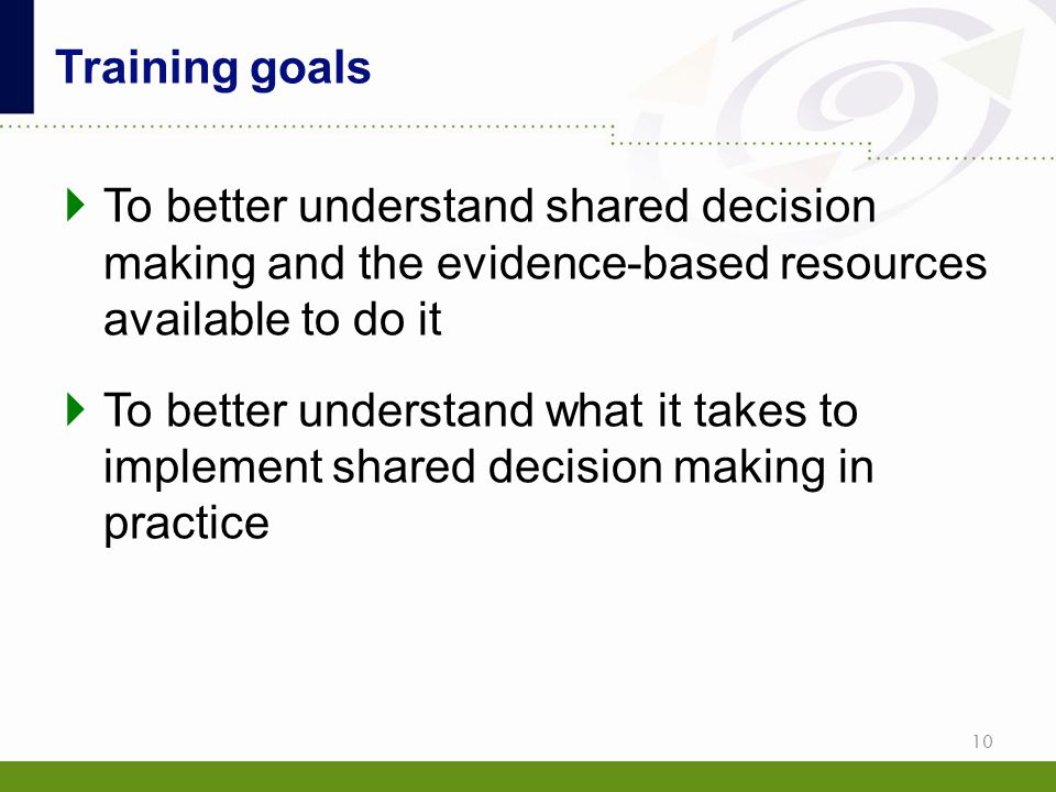 Training goals To better understand shared decision making and the evidence-based resources available to do it.