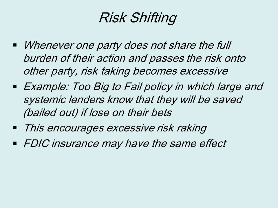 Risk Shifting Whenever one party does not share the full burden of their action and passes the risk onto other party, risk taking becomes excessive.