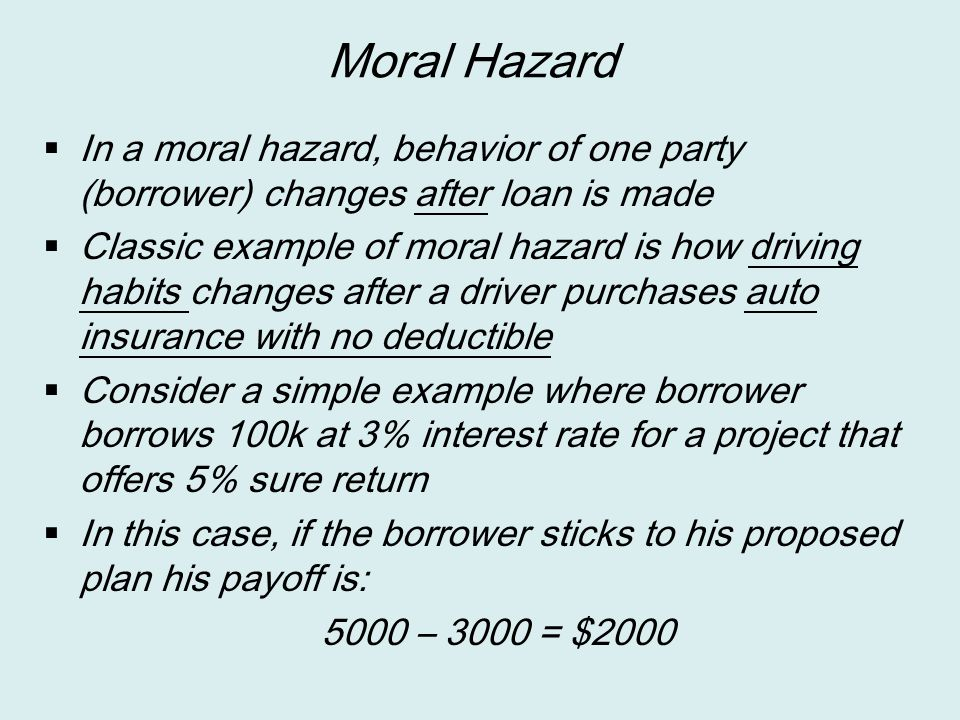 Moral Hazard In a moral hazard, behavior of one party (borrower) changes after loan is made.