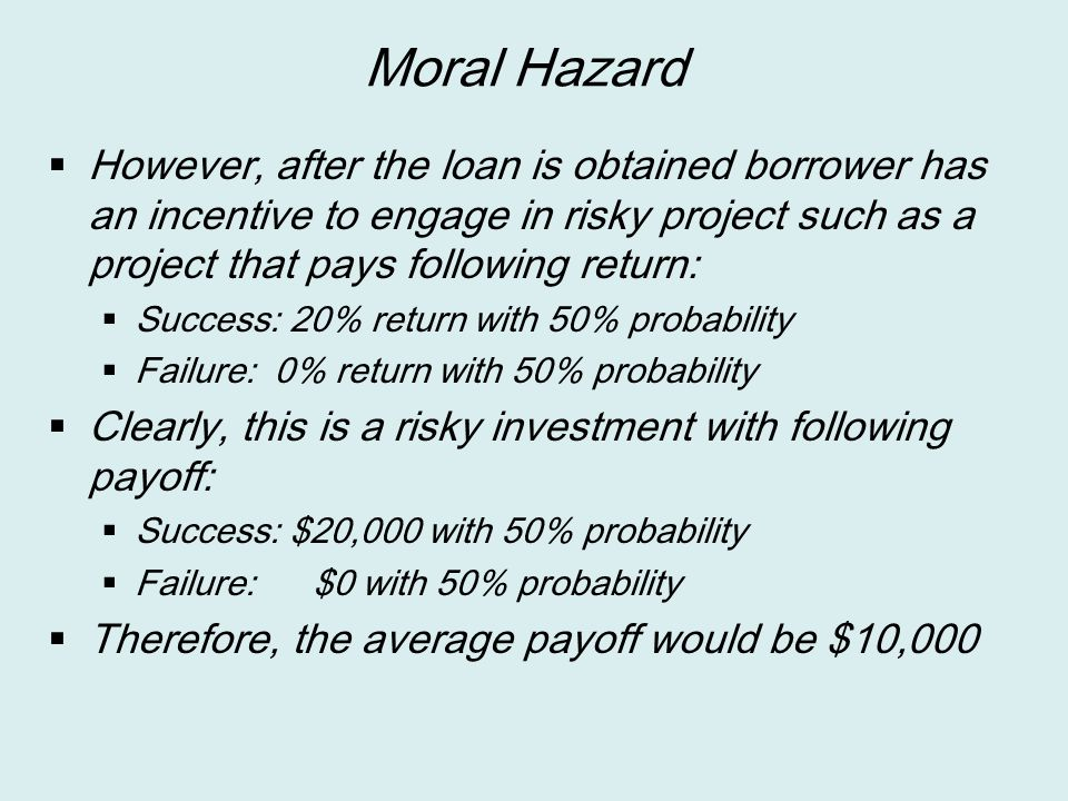 Moral Hazard However, after the loan is obtained borrower has an incentive to engage in risky project such as a project that pays following return: