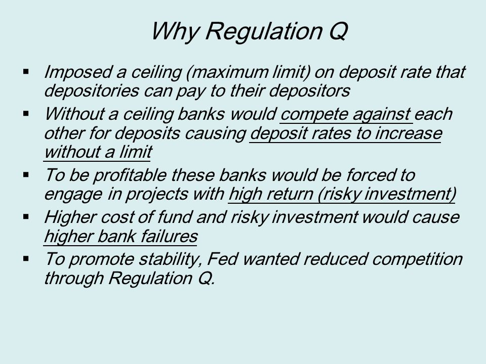 Why Regulation Q Imposed a ceiling (maximum limit) on deposit rate that depositories can pay to their depositors.