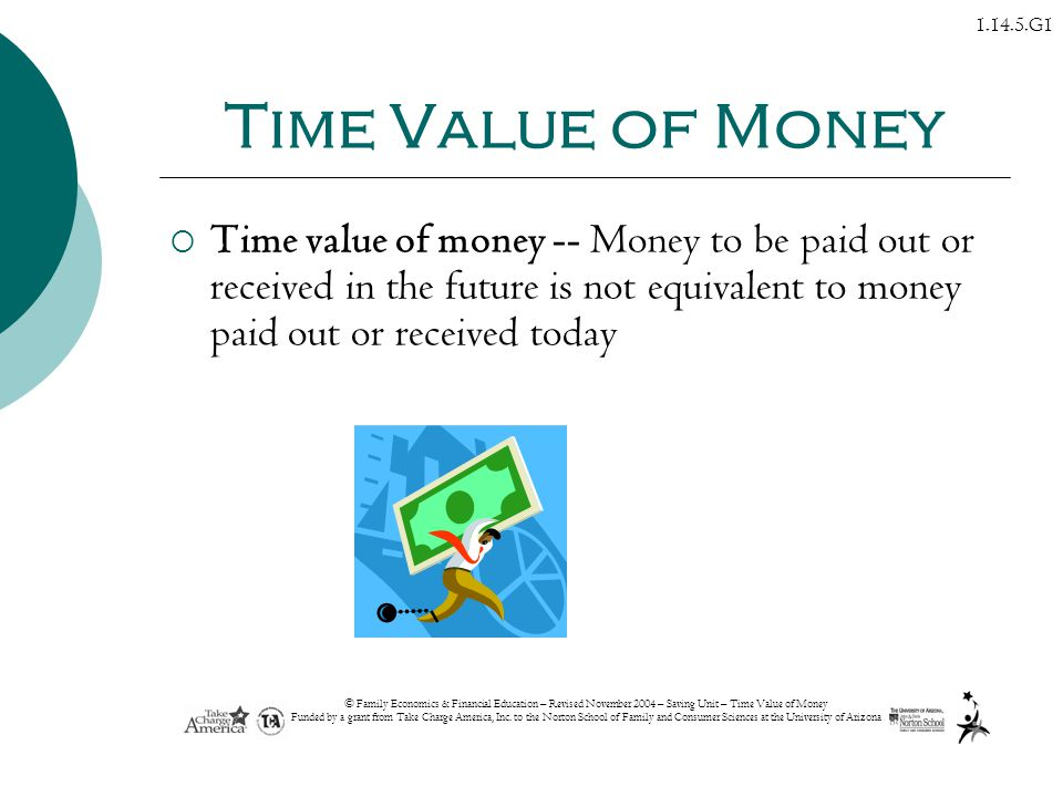 Time Value of Money Time value of money -- Money to be paid out or received in the future is not equivalent to money paid out or received today.