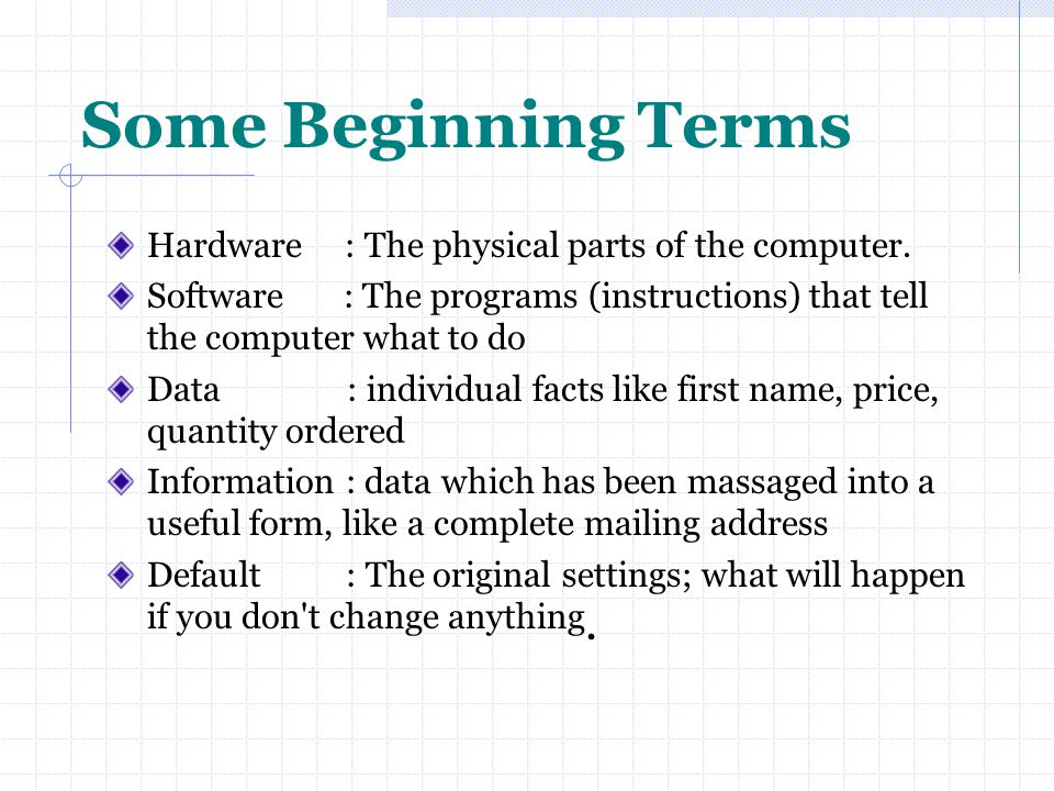 Some Beginning Terms Hardware : The physical parts of the computer.