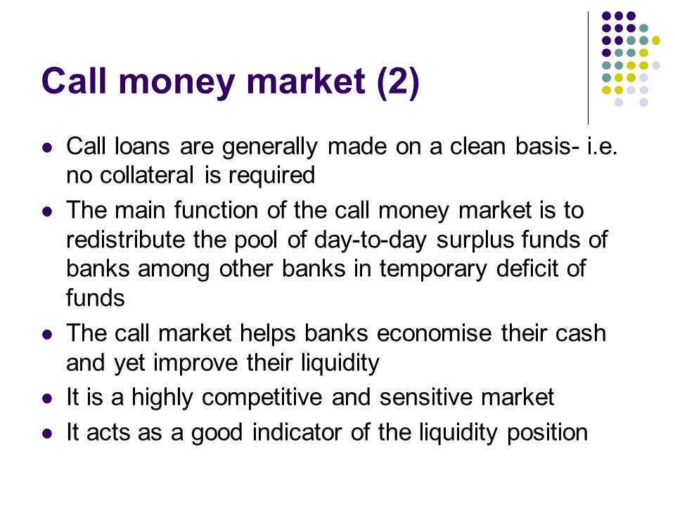 Call money market (2) Call loans are generally made on a clean basis- i.e. no collateral is required.