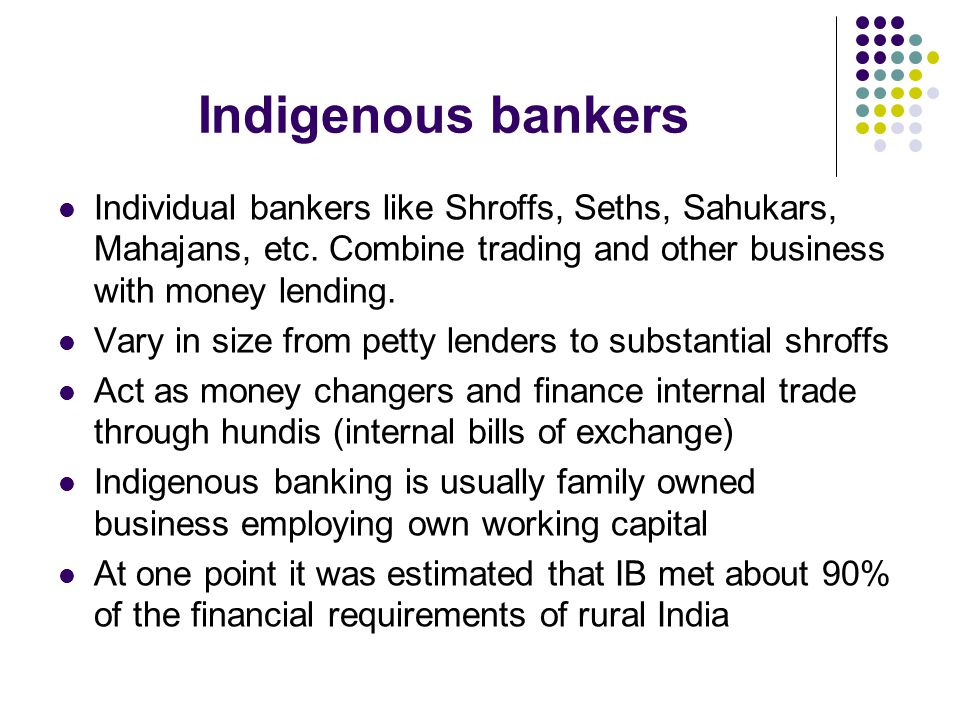 Indigenous bankers Individual bankers like Shroffs, Seths, Sahukars, Mahajans, etc. Combine trading and other business with money lending.
