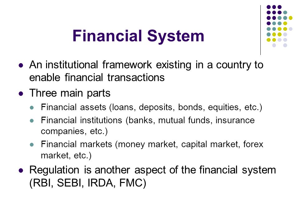Financial System An institutional framework existing in a country to enable financial transactions.