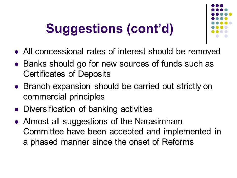 Suggestions (cont'd) All concessional rates of interest should be removed. Banks should go for new sources of funds such as Certificates of Deposits.