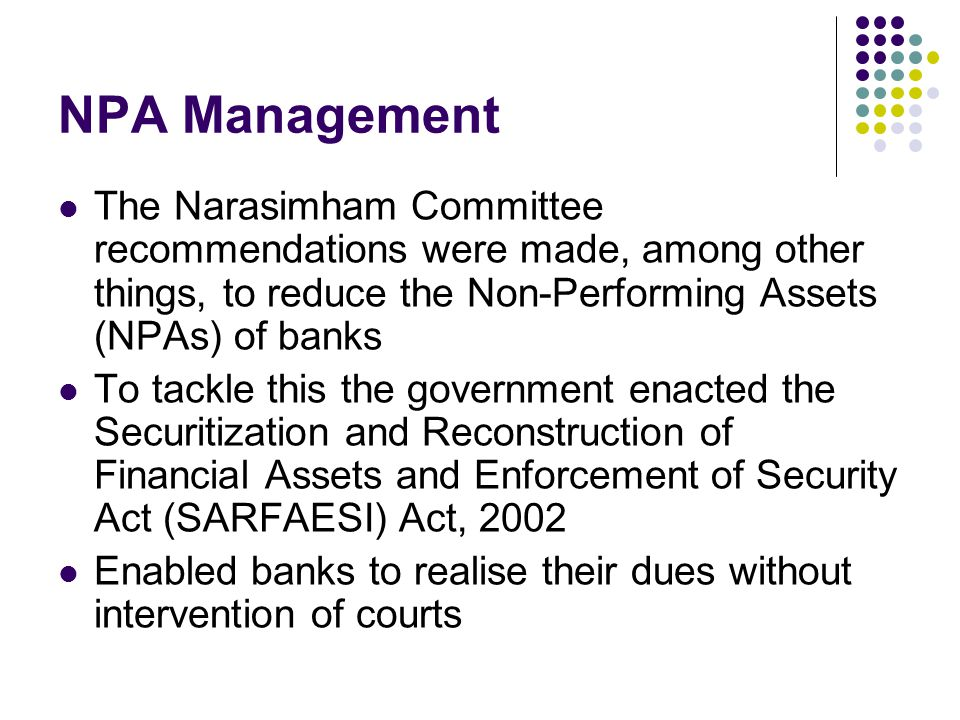 NPA Management The Narasimham Committee recommendations were made, among other things, to reduce the Non-Performing Assets (NPAs) of banks.