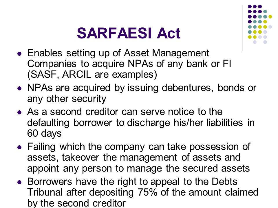 SARFAESI Act Enables setting up of Asset Management Companies to acquire NPAs of any bank or FI (SASF, ARCIL are examples)
