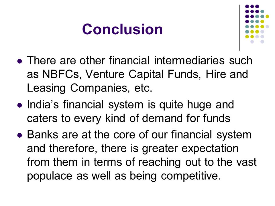 Conclusion There are other financial intermediaries such as NBFCs, Venture Capital Funds, Hire and Leasing Companies, etc.