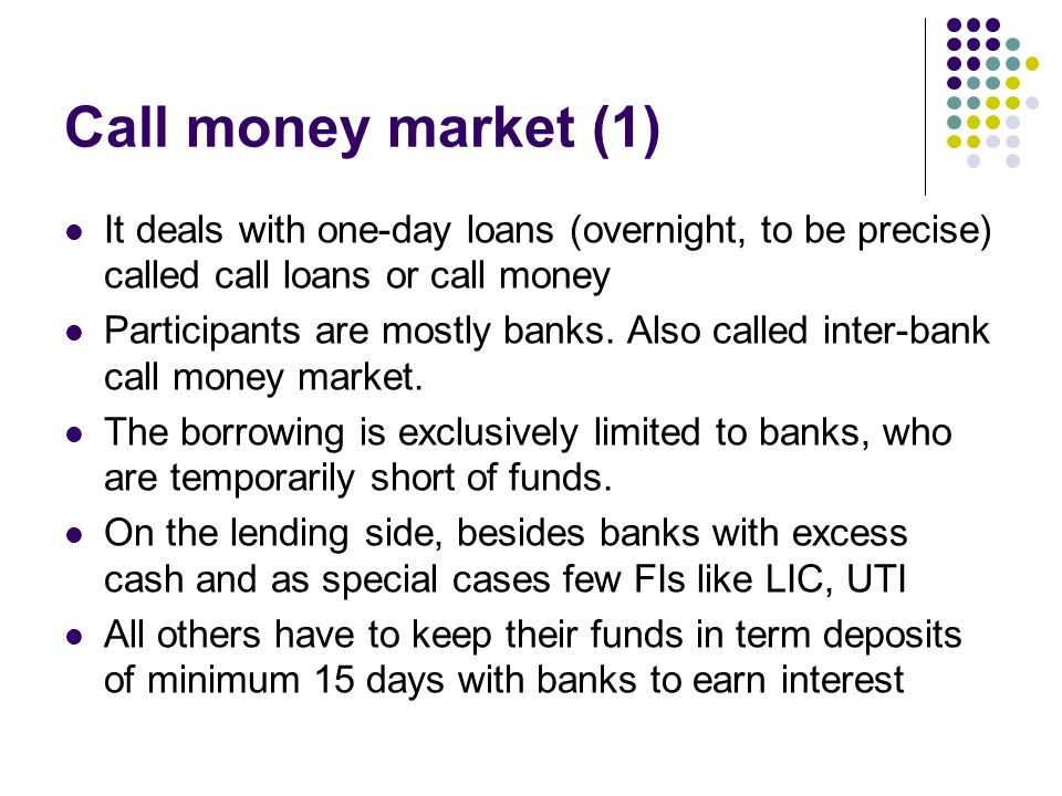 Call money market (1) It deals with one-day loans (overnight, to be precise) called call loans or call money.