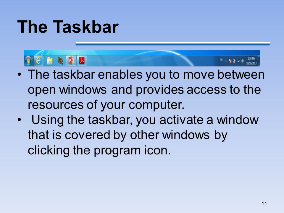 The Taskbar The taskbar enables you to move between open windows and provides access to the resources of your computer.