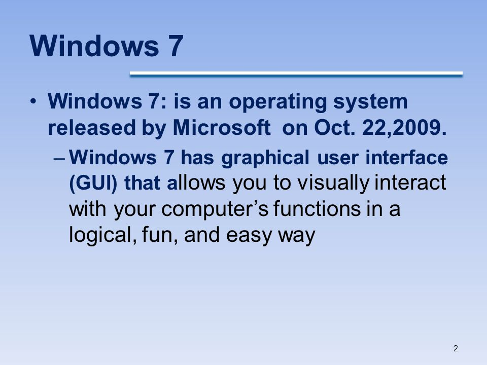 Windows 7 Windows 7: is an operating system released by Microsoft on Oct. 22,2009.