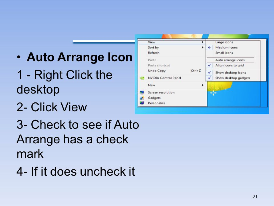 Auto Arrange Icon 1 - Right Click the desktop. 2- Click View. 3- Check to see if Auto Arrange has a check mark.