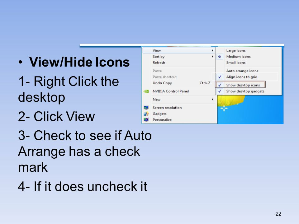 View/Hide Icons 1- Right Click the desktop. 2- Click View. 3- Check to see if Auto Arrange has a check mark.