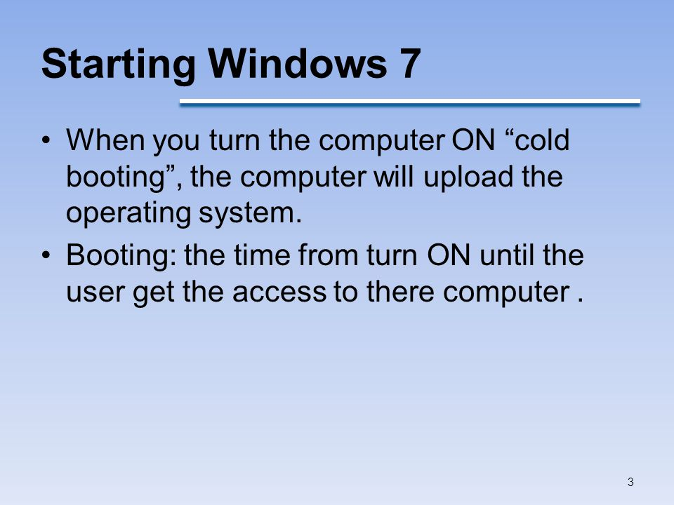 Starting Windows 7 When you turn the computer ON cold booting , the computer will upload the operating system.