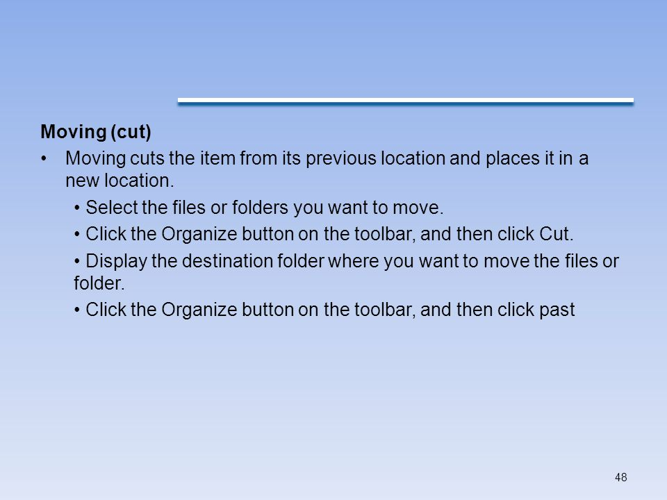 Moving (cut) Moving cuts the item from its previous location and places it in a new location. • Select the files or folders you want to move.