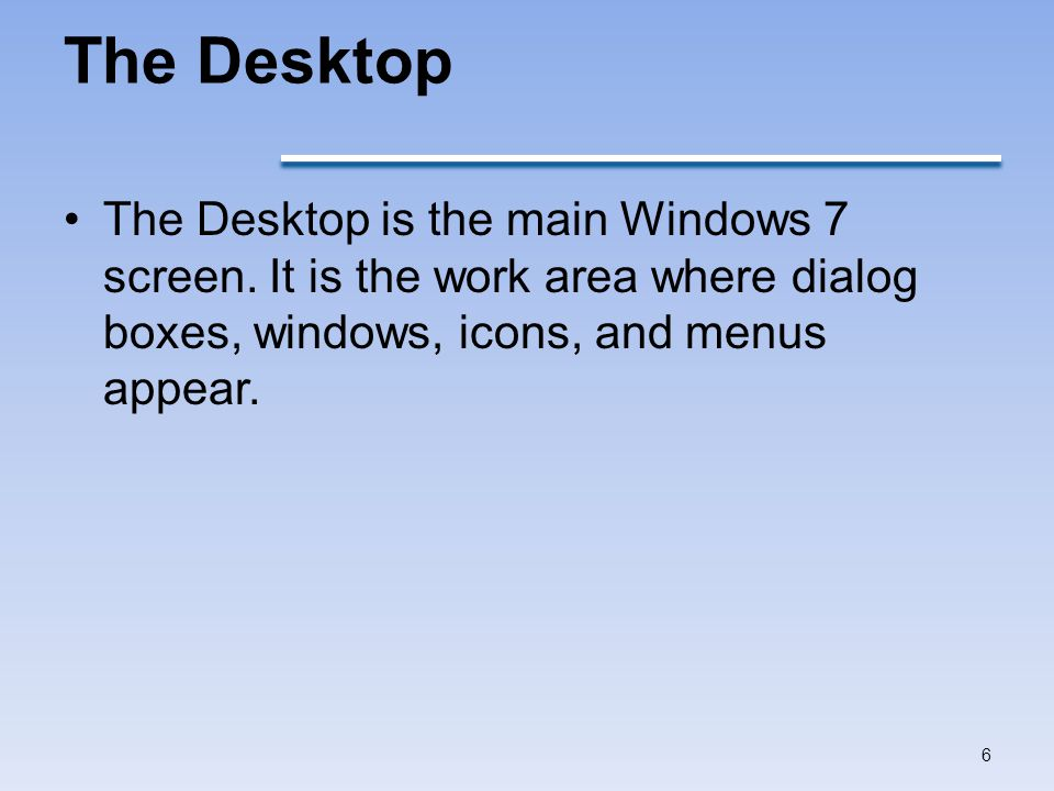 The Desktop The Desktop is the main Windows 7 screen.