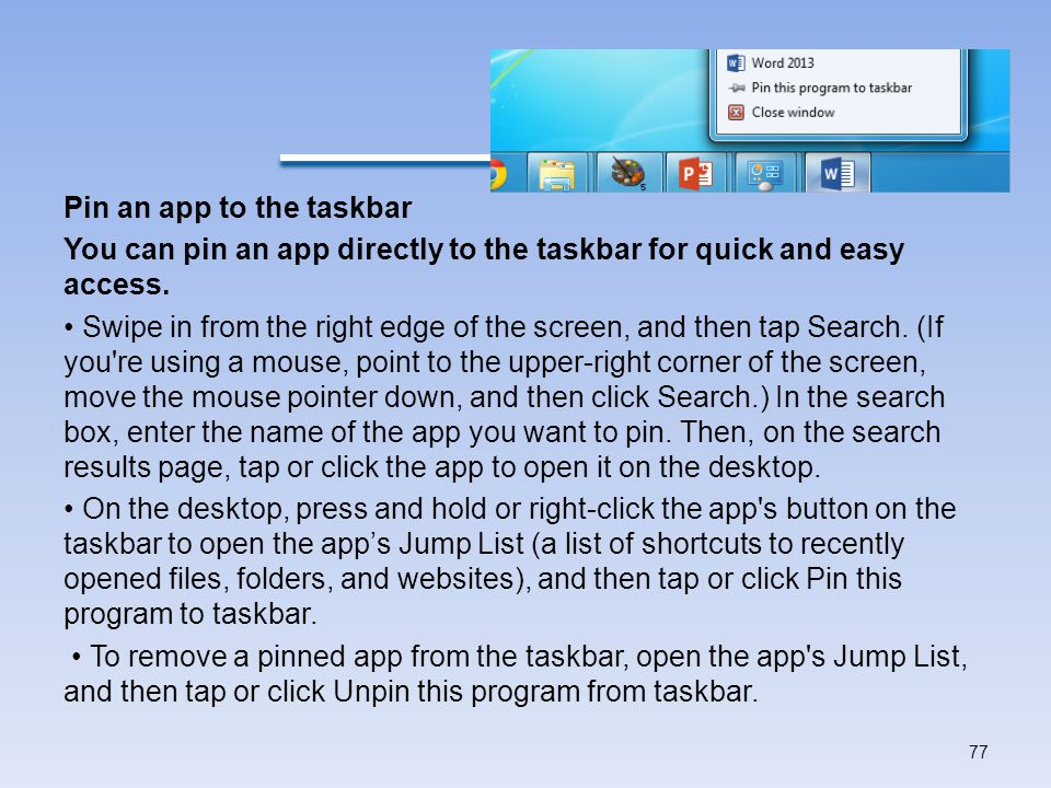 Pin an app to the taskbar You can pin an app directly to the taskbar for quick and easy access.