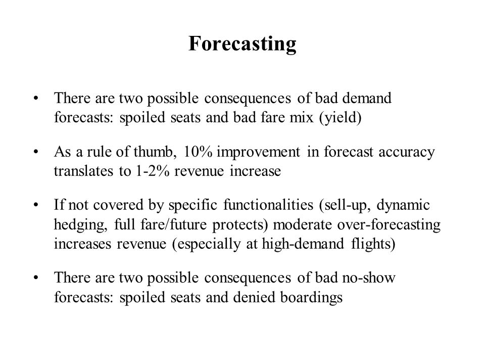 Forecasting There are two possible consequences of bad demand forecasts: spoiled seats and bad fare mix (yield)