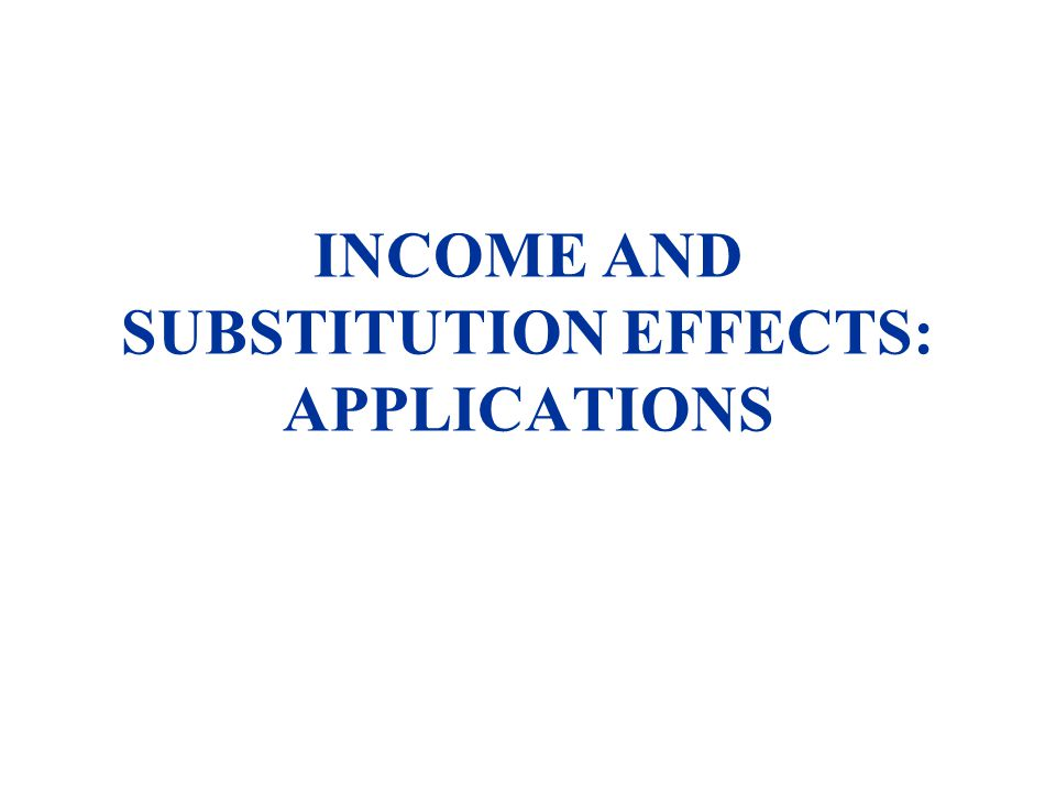 INCOME AND SUBSTITUTION EFFECTS: APPLICATIONS