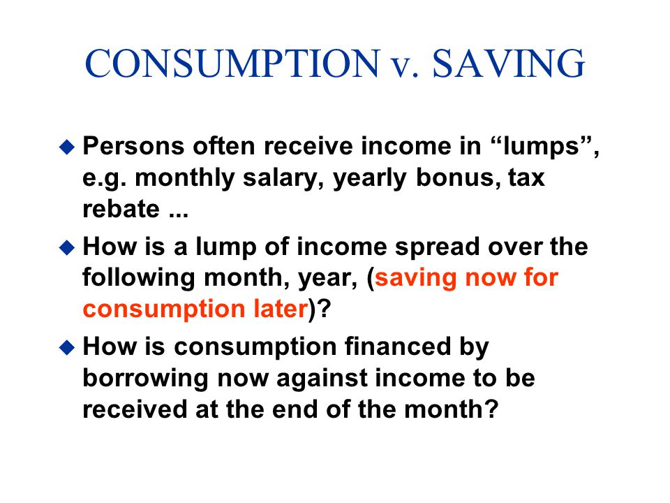 CONSUMPTION v. SAVING Persons often receive income in lumps , e.g. monthly salary, yearly bonus, tax rebate ...