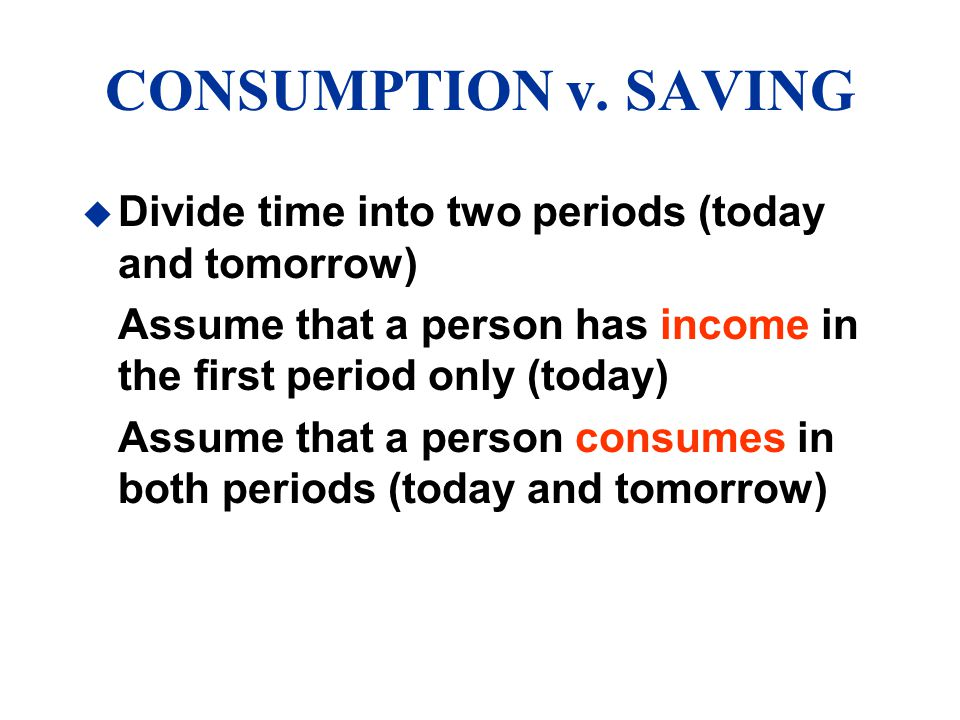 CONSUMPTION v. SAVING Divide time into two periods (today and tomorrow) Assume that a person has income in the first period only (today)