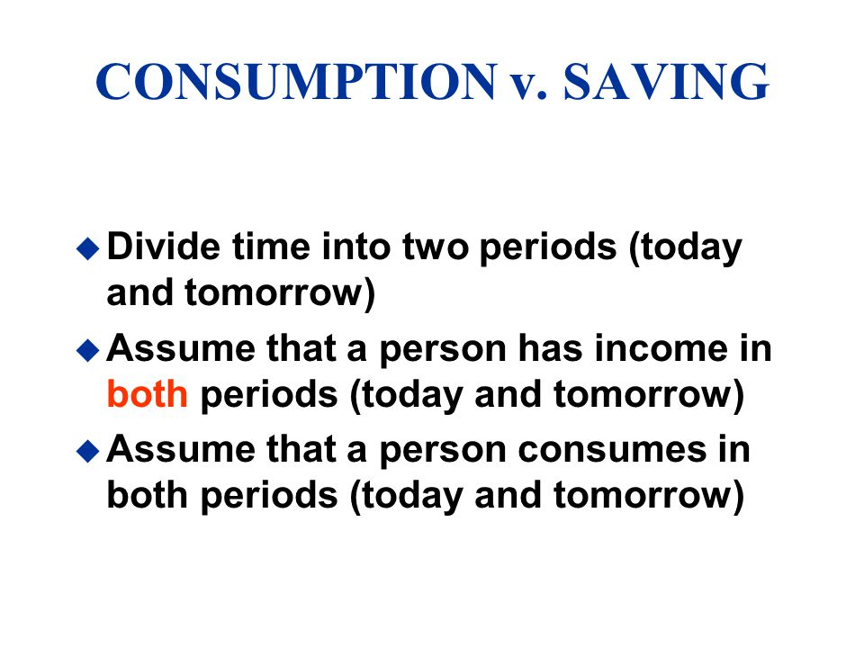 CONSUMPTION v. SAVING Divide time into two periods (today and tomorrow) Assume that a person has income in both periods (today and tomorrow)