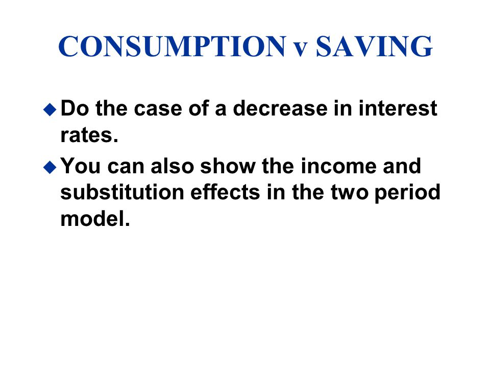 CONSUMPTION v SAVING Do the case of a decrease in interest rates.