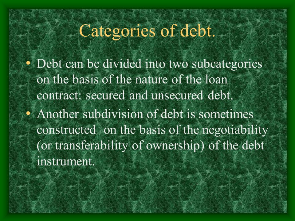 Categories of debt. Debt can be divided into two subcategories on the basis of the nature of the loan contract: secured and unsecured debt.