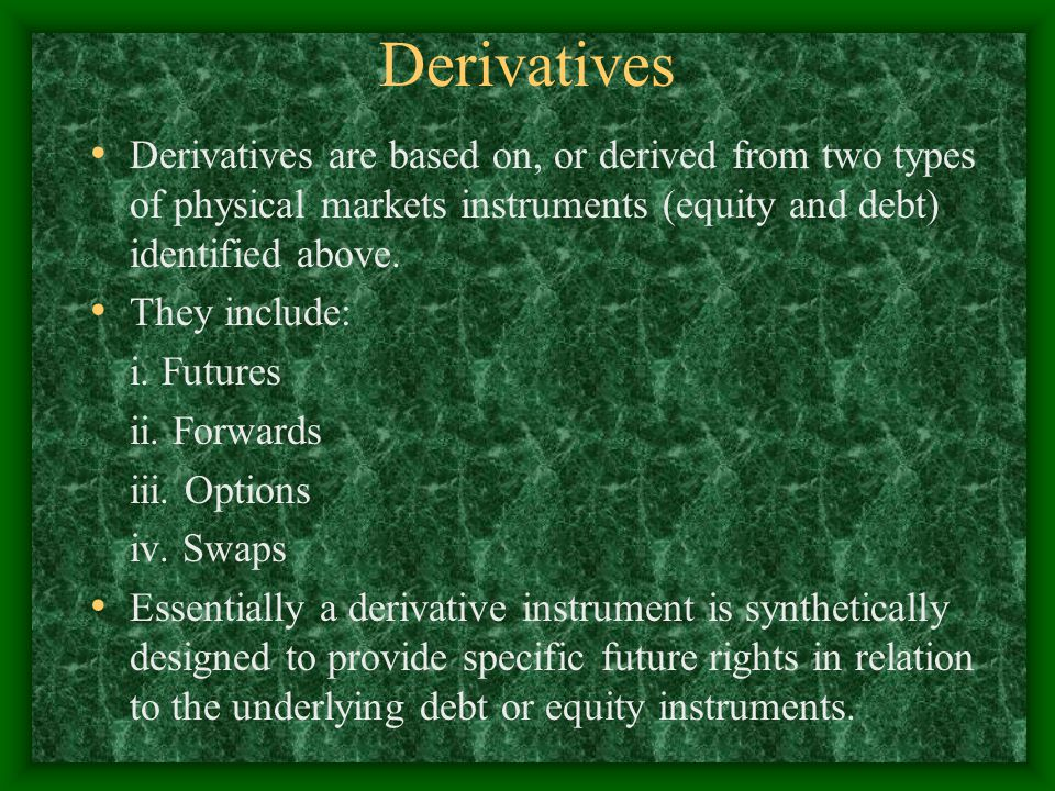 Derivatives Derivatives are based on, or derived from two types of physical markets instruments (equity and debt) identified above.