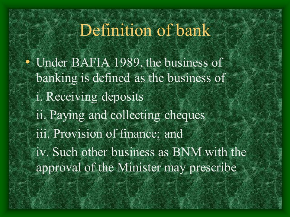 Definition of bank Under BAFIA 1989, the business of banking is defined as the business of. i. Receiving deposits.