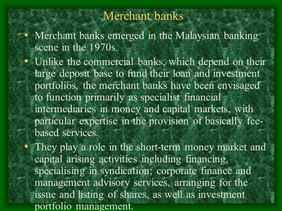 Merchant banks Merchant banks emerged in the Malaysian banking scene in the 1970s.