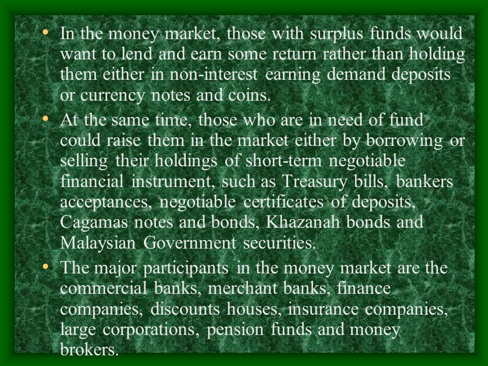 In the money market, those with surplus funds would want to lend and earn some return rather than holding them either in non-interest earning demand deposits or currency notes and coins.