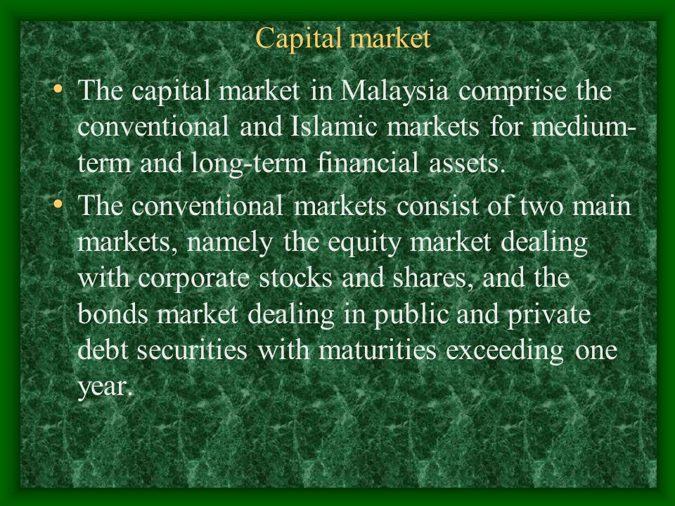 Capital market The capital market in Malaysia comprise the conventional and Islamic markets for medium-term and long-term financial assets.