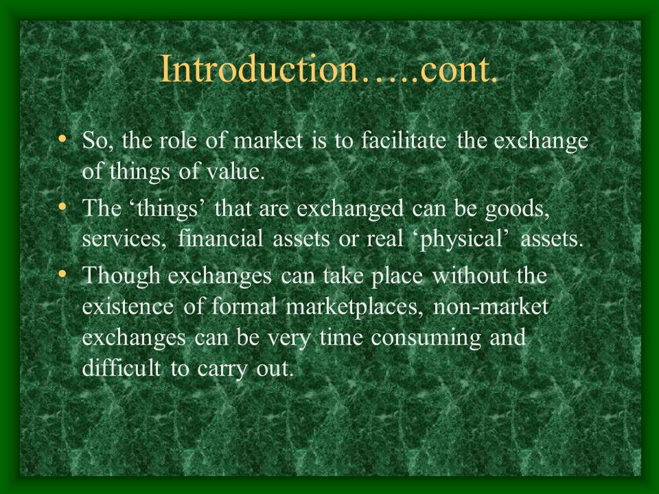 Introduction…..cont. So, the role of market is to facilitate the exchange of things of value.