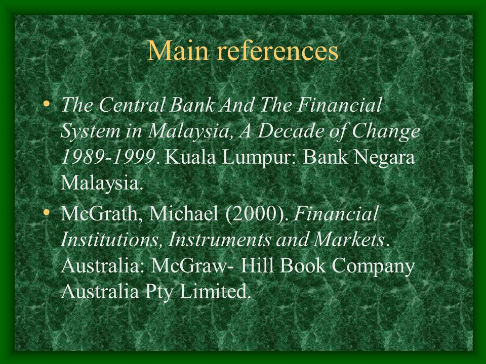 Main references The Central Bank And The Financial System in Malaysia, A Decade of Change 1989-1999. Kuala Lumpur: Bank Negara Malaysia.