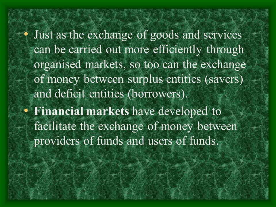 Just as the exchange of goods and services can be carried out more efficiently through organised markets, so too can the exchange of money between surplus entities (savers) and deficit entities (borrowers).