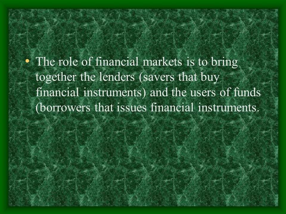 The role of financial markets is to bring together the lenders (savers that buy financial instruments) and the users of funds (borrowers that issues financial instruments.