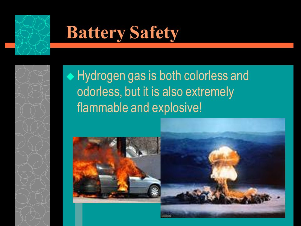 Battery Safety Hydrogen gas is both colorless and odorless, but it is also extremely flammable and explosive!