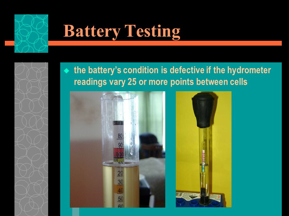 Battery Testing the battery's condition is defective if the hydrometer readings vary 25 or more points between cells.