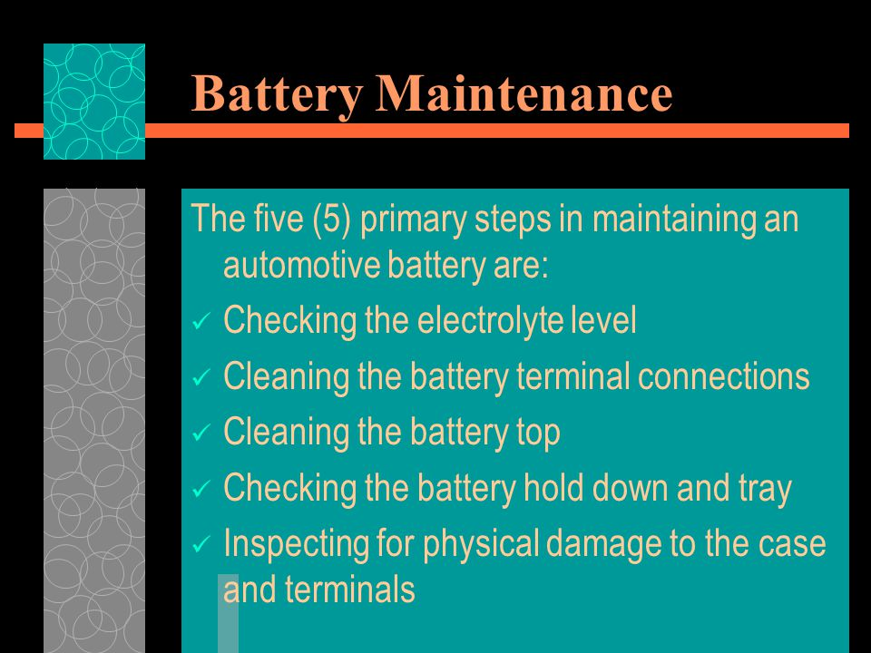 Battery Maintenance The five (5) primary steps in maintaining an automotive battery are: Checking the electrolyte level.