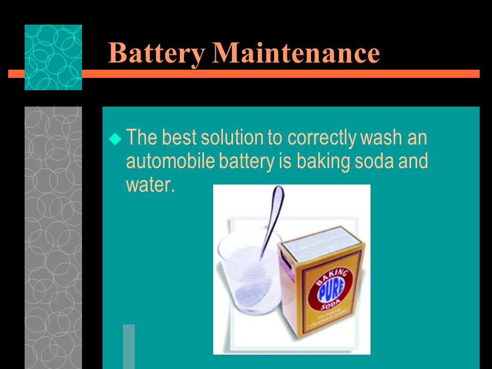 Battery Maintenance The best solution to correctly wash an automobile battery is baking soda and water.