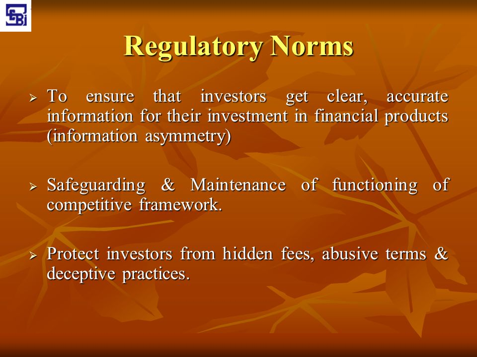 Regulatory Norms To ensure that investors get clear, accurate information for their investment in financial products (information asymmetry)
