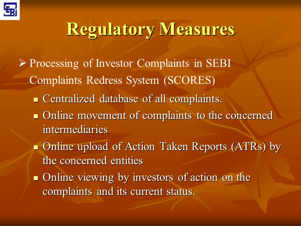 Regulatory Measures Processing of Investor Complaints in SEBI Complaints Redress System (SCORES) Centralized database of all complaints.
