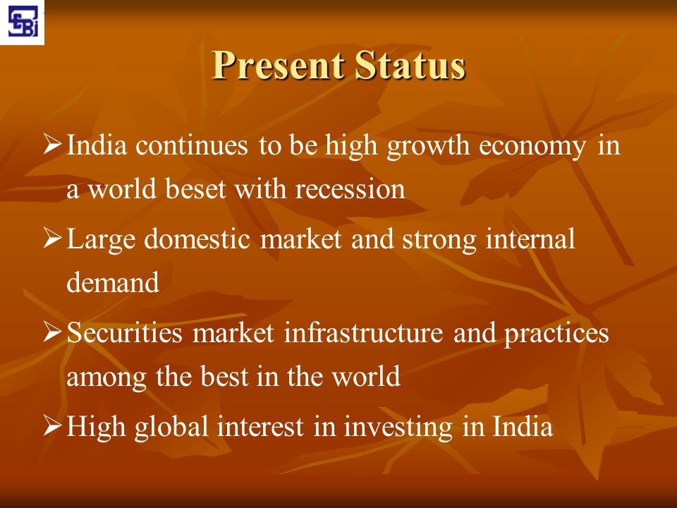 Present Status India continues to be high growth economy in a world beset with recession. Large domestic market and strong internal demand.