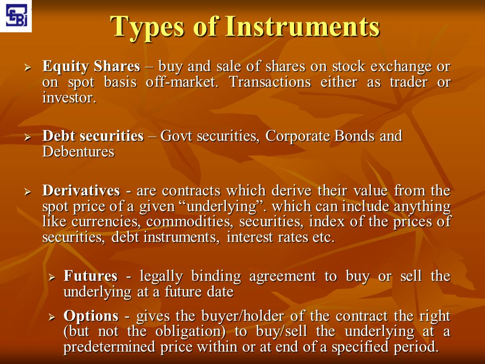 Types of Instruments Equity Shares – buy and sale of shares on stock exchange or on spot basis off-market. Transactions either as trader or investor.