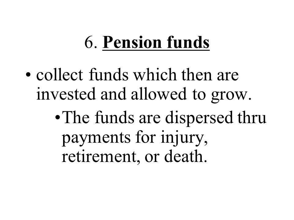 6. Pension funds collect funds which then are invested and allowed to grow.