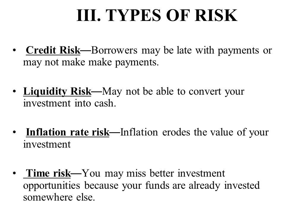 III. TYPES OF RISK Credit Risk—Borrowers may be late with payments or may not make make payments.